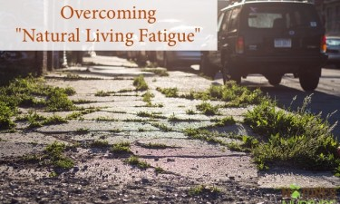 "Overcoming ""Natural Living Fatigue"" – My Natural Living Confession"