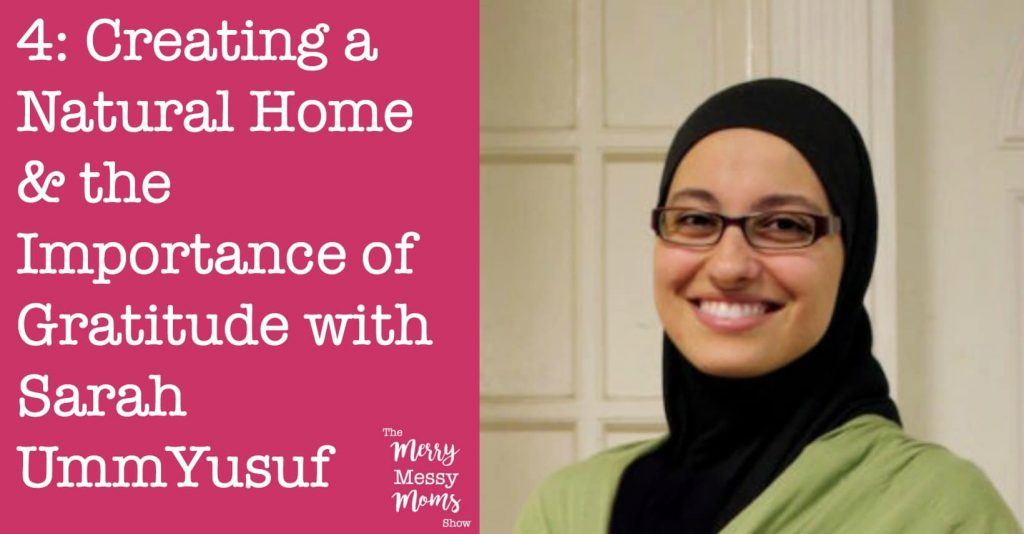 The Merry Messy Moms Show: Creating a Natural Home and the Importance of Gratitude with Sarah UmmYusuf